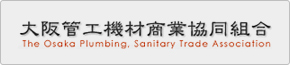 大阪管工機材商業協同組合 The Osaka Plumbing Sanitary Trade Association